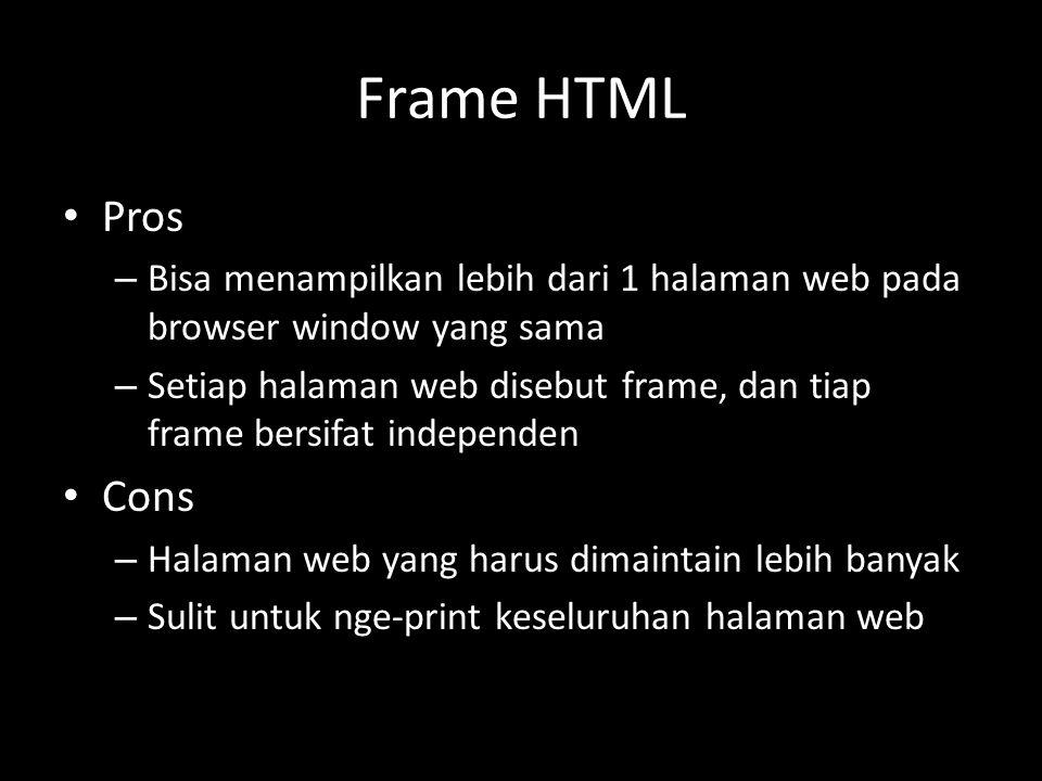 Frame HTML Pros – Bisa menampilkan lebih dari 1 halaman web pada browser window yang sama – Setiap halaman web disebut frame, dan tiap frame bersifat independen Cons – Halaman web yang harus dimaintain lebih banyak – Sulit untuk nge-print keseluruhan halaman web