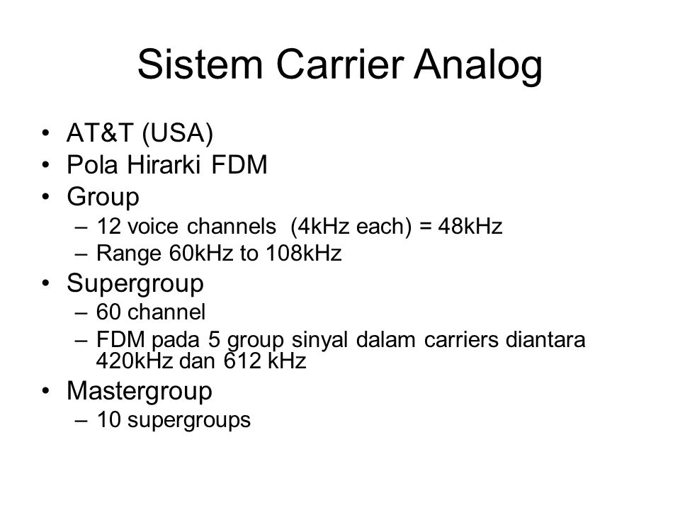 Sistem Carrier Analog AT&T (USA) Pola Hirarki FDM Group –12 voice channels (4kHz each) = 48kHz –Range 60kHz to 108kHz Supergroup –60 channel –FDM pada