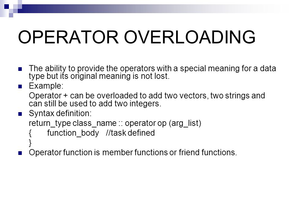 OPERATOR OVERLOADING The ability to provide the operators with a special meaning for a data type but its original meaning is not lost. Example: Operat