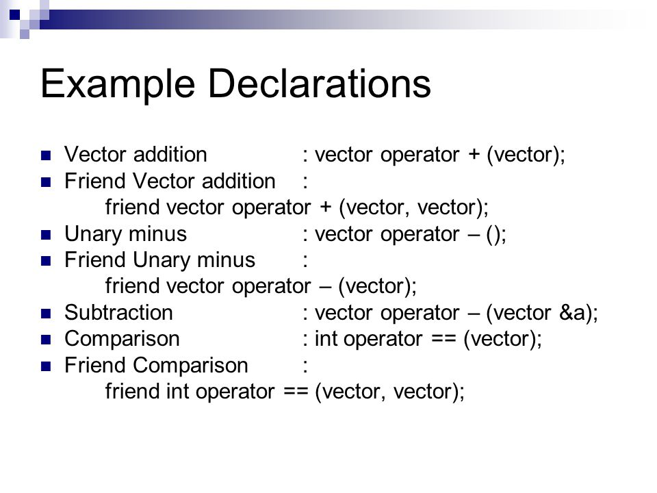 Example Declarations Vector addition: vector operator + (vector); Friend Vector addition : friend vector operator + (vector, vector); Unary minus: vector operator – (); Friend Unary minus: friend vector operator – (vector); Subtraction: vector operator – (vector &a); Comparison: int operator == (vector); Friend Comparison: friend int operator == (vector, vector);