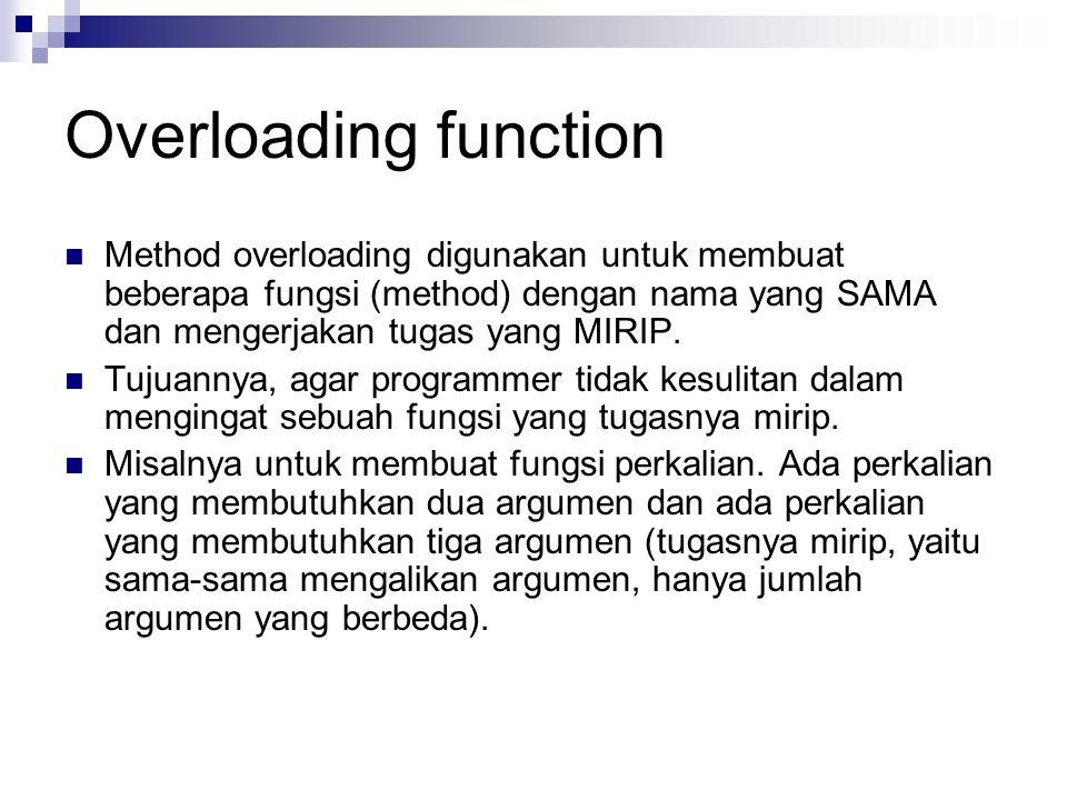 Overloading function Method overloading digunakan untuk membuat beberapa fungsi (method) dengan nama yang SAMA dan mengerjakan tugas yang MIRIP.