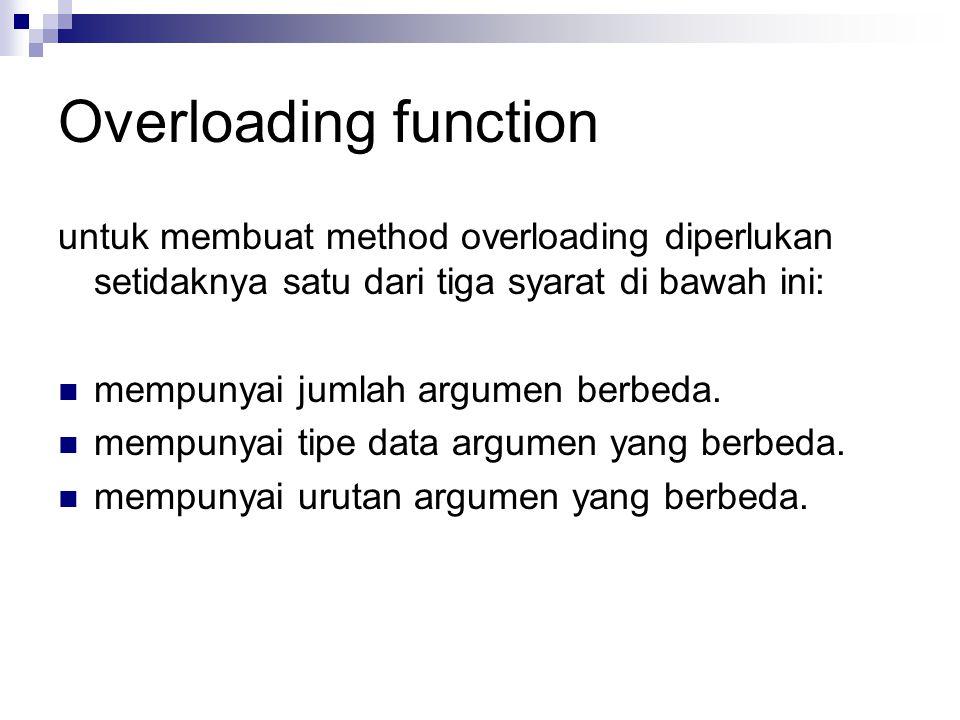 Overloading function untuk membuat method overloading diperlukan setidaknya satu dari tiga syarat di bawah ini: mempunyai jumlah argumen berbeda.