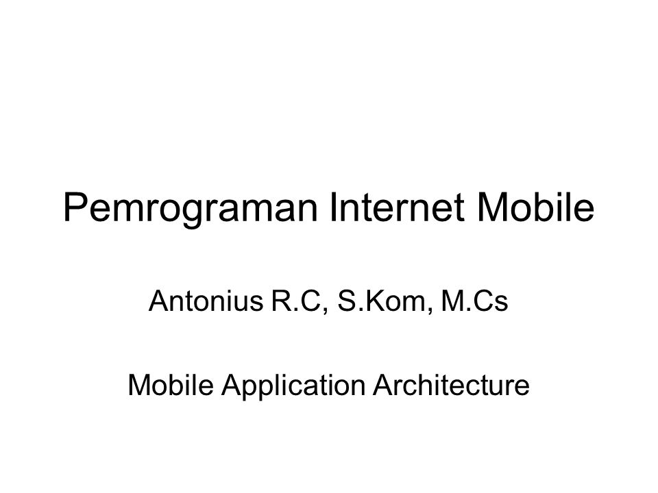 Pemrograman Internet Mobile Antonius R.C, S.Kom, M.Cs Mobile Application Architecture