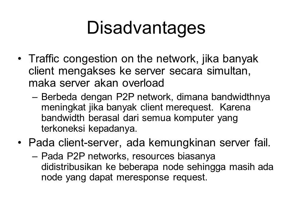 Disadvantages Traffic congestion on the network, jika banyak client mengakses ke server secara simultan, maka server akan overload –Berbeda dengan P2P network, dimana bandwidthnya meningkat jika banyak client merequest.