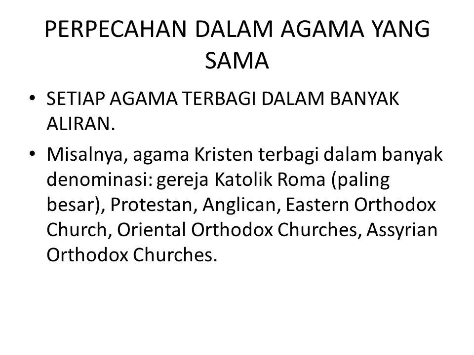 PERPECAHAN DALAM AGAMA YANG SAMA SETIAP AGAMA TERBAGI DALAM BANYAK ALIRAN. Misalnya, agama Kristen terbagi dalam banyak denominasi: gereja Katolik Rom