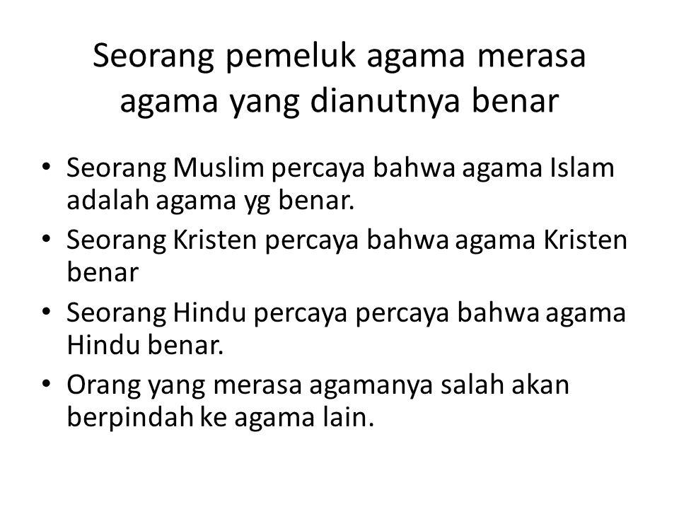 Seorang pemeluk agama merasa agama yang dianutnya benar Seorang Muslim percaya bahwa agama Islam adalah agama yg benar. Seorang Kristen percaya bahwa