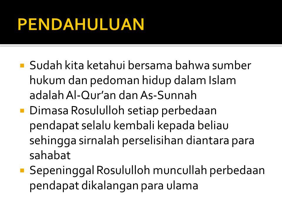  Sudah kita ketahui bersama bahwa sumber hukum dan pedoman hidup dalam Islam adalah Al-Qur'an dan As-Sunnah  Dimasa Rosululloh setiap perbedaan pendapat selalu kembali kepada beliau sehingga sirnalah perselisihan diantara para sahabat  Sepeninggal Rosululloh muncullah perbedaan pendapat dikalangan para ulama