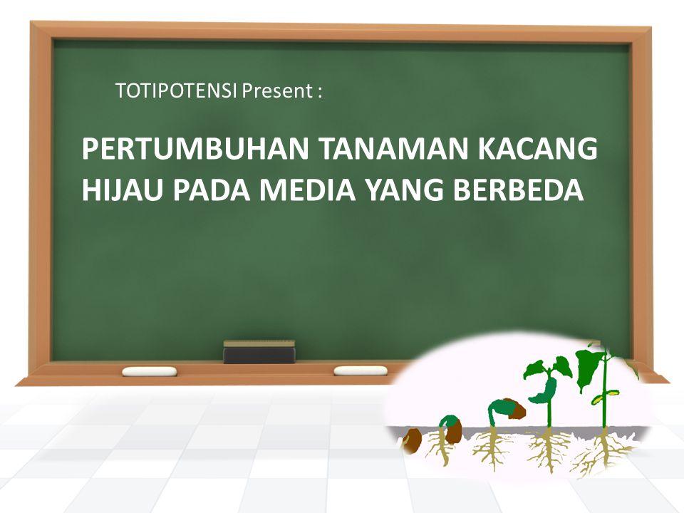 PERTUMBUHAN TANAMAN KACANG HIJAU PADA MEDIA YANG BERBEDA TOTIPOTENSI Present :