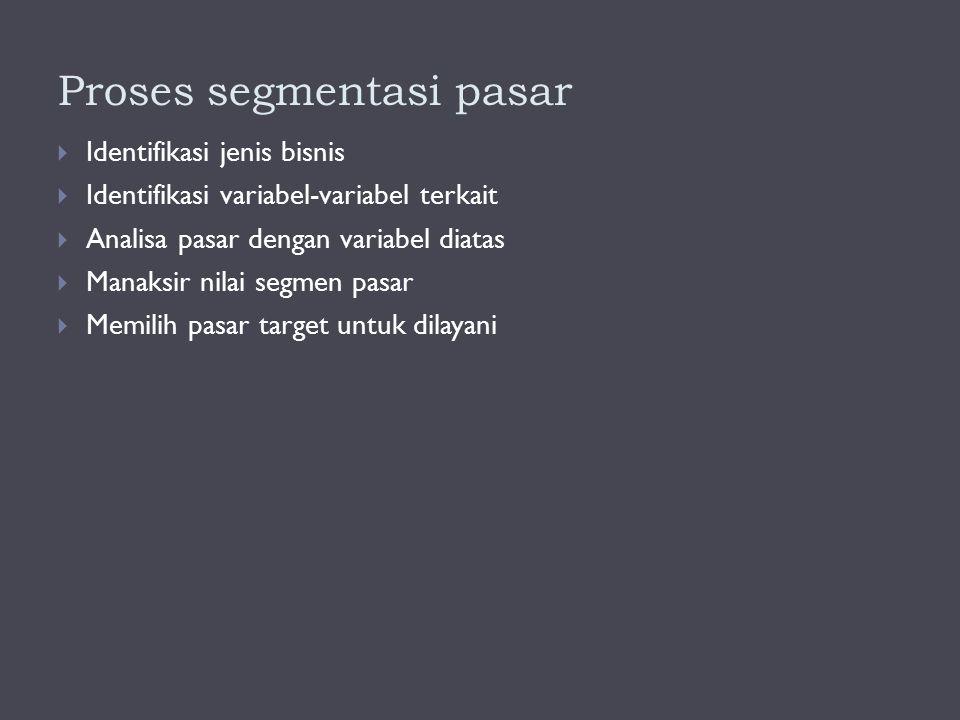 Proses segmentasi pasar  Identifikasi jenis bisnis  Identifikasi variabel-variabel terkait  Analisa pasar dengan variabel diatas  Manaksir nilai s