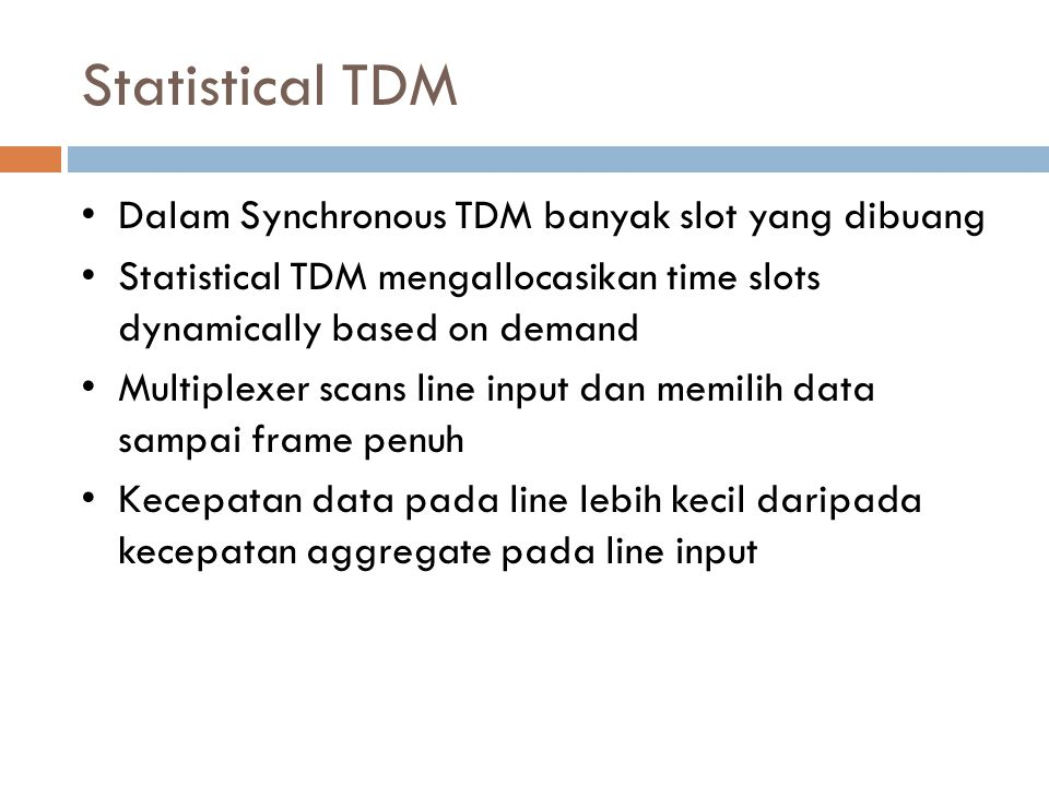 Statistical TDM Dalam Synchronous TDM banyak slot yang dibuang Statistical TDM mengallocasikan time slots dynamically based on demand Multiplexer scan