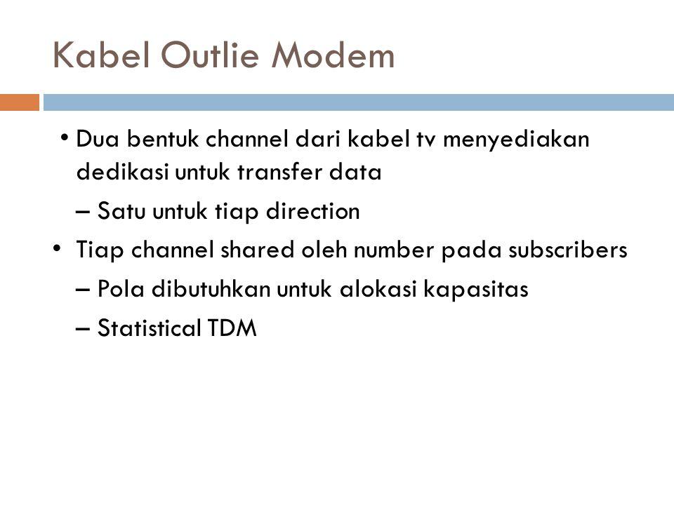 Kabel Outlie Modem Dua bentuk channel dari kabel tv menyediakan dedikasi untuk transfer data – Satu untuk tiap direction Tiap channel shared oleh numb