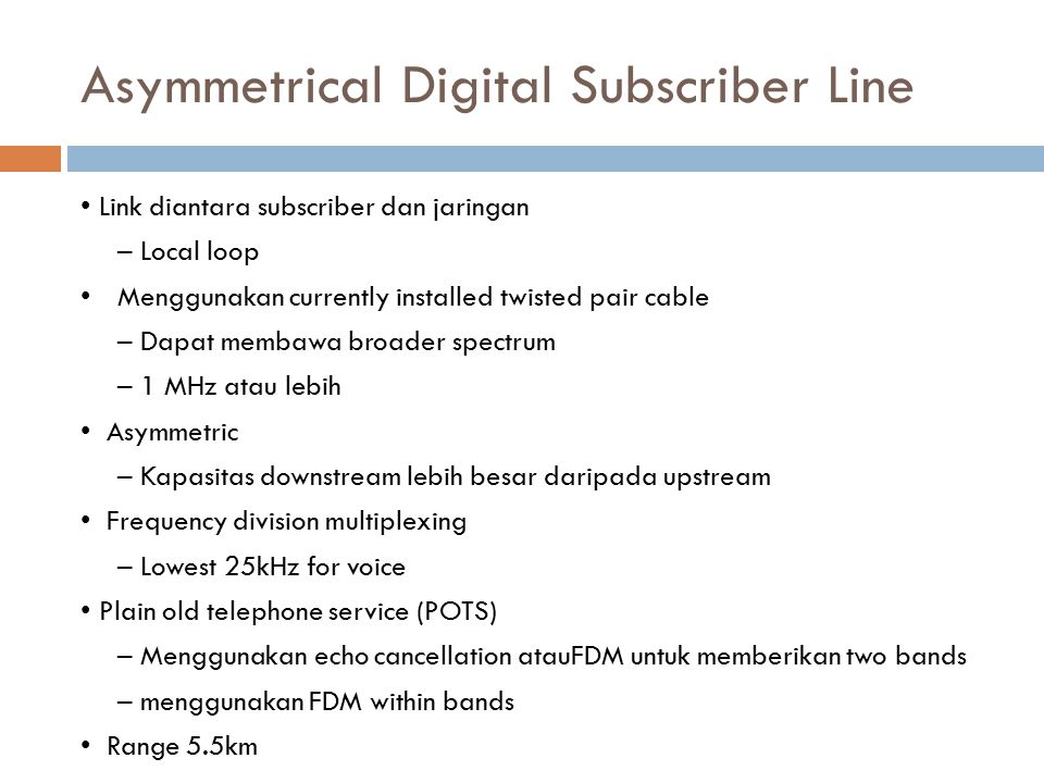 Asymmetrical Digital Subscriber Line Link diantara subscriber dan jaringan – Local loop Menggunakan currently installed twisted pair cable – Dapat mem