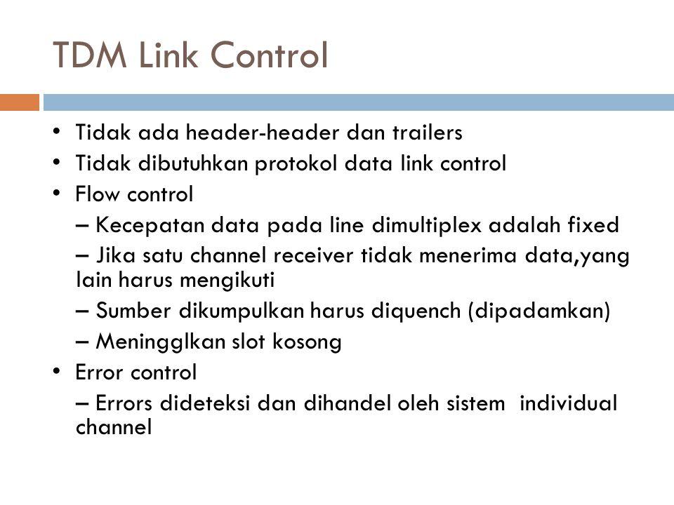 TDM Link Control Tidak ada header-header dan trailers Tidak dibutuhkan protokol data link control Flow control – Kecepatan data pada line dimultiplex