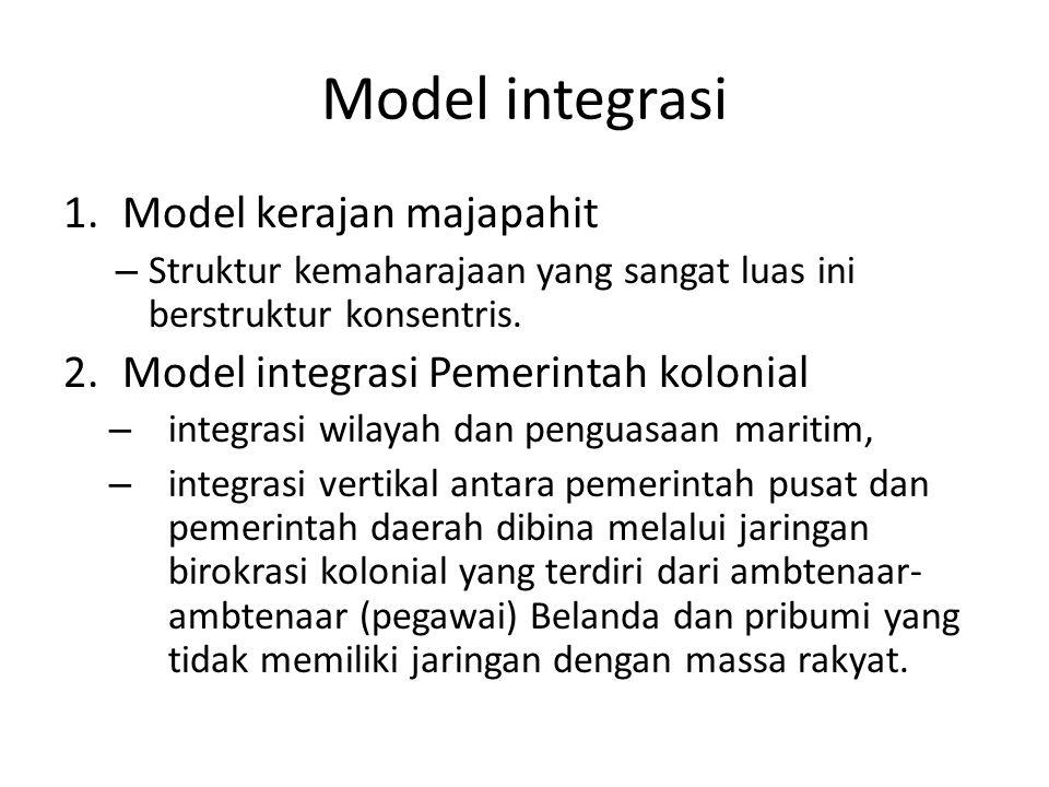 Model integrasi 1.Model kerajan majapahit – Struktur kemaharajaan yang sangat luas ini berstruktur konsentris. 2.Model integrasi Pemerintah kolonial –