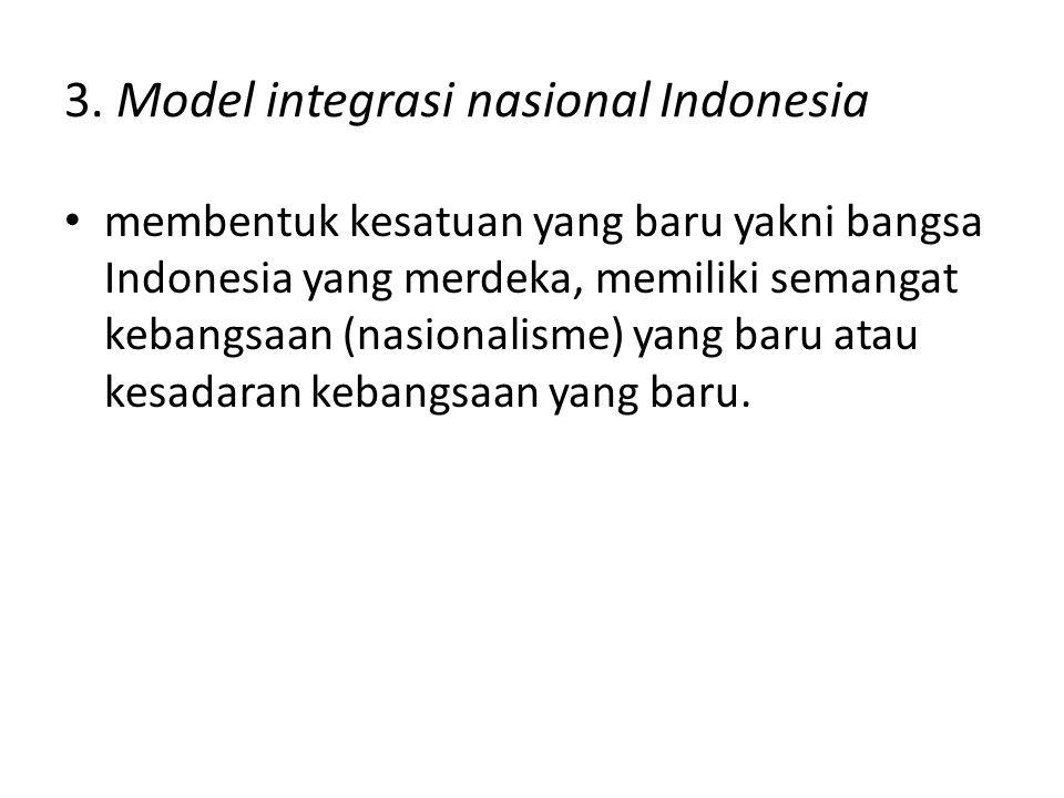 3. Model integrasi nasional Indonesia membentuk kesatuan yang baru yakni bangsa Indonesia yang merdeka, memiliki semangat kebangsaan (nasionalisme) ya