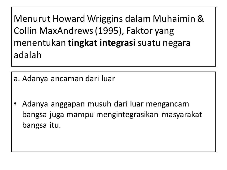 Menurut Howard Wriggins dalam Muhaimin & Collin MaxAndrews (1995), Faktor yang menentukan tingkat integrasi suatu negara adalah a. Adanya ancaman dari