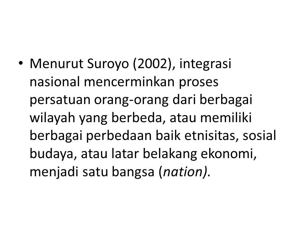 Menurut Suroyo (2002), integrasi nasional mencerminkan proses persatuan orang-orang dari berbagai wilayah yang berbeda, atau memiliki berbagai perbeda