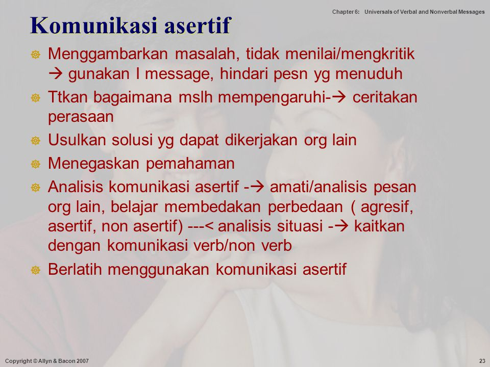Chapter 6: Universals of Verbal and Nonverbal Messages Komunikasi asertif  Menggambarkan masalah, tidak menilai/mengkritik  gunakan I message, hinda