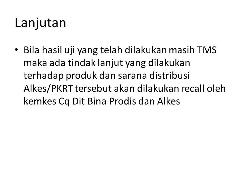 Lanjutan Bila hasil uji yang telah dilakukan masih TMS maka ada tindak lanjut yang dilakukan terhadap produk dan sarana distribusi Alkes/PKRT tersebut akan dilakukan recall oleh kemkes Cq Dit Bina Prodis dan Alkes
