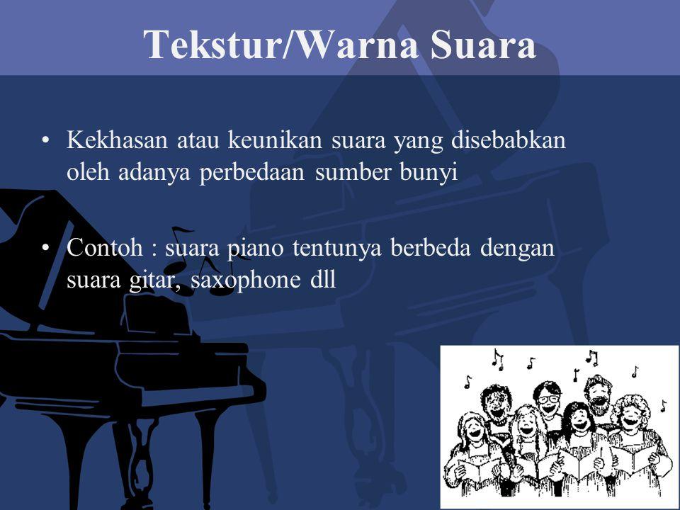Tekstur/Warna Suara Kekhasan atau keunikan suara yang disebabkan oleh adanya perbedaan sumber bunyi Contoh : suara piano tentunya berbeda dengan suara