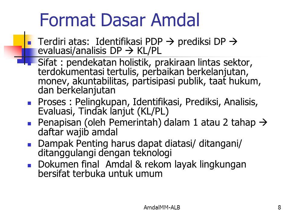 AmdalMM-ALB8 Format Dasar Amdal Terdiri atas: Identifikasi PDP  prediksi DP  evaluasi/analisis DP  KL/PL Sifat : pendekatan holistik, prakiraan lintas sektor, terdokumentasi tertulis, perbaikan berkelanjutan, monev, akuntabilitas, partisipasi publik, taat hukum, dan berkelanjutan Proses : Pelingkupan, Identifikasi, Prediksi, Analisis, Evaluasi, Tindak lanjut (KL/PL) Penapisan (oleh Pemerintah) dalam 1 atau 2 tahap  daftar wajib amdal Dampak Penting harus dapat diatasi/ ditangani/ ditanggulangi dengan teknologi Dokumen final Amdal & rekom layak lingkungan bersifat terbuka untuk umum