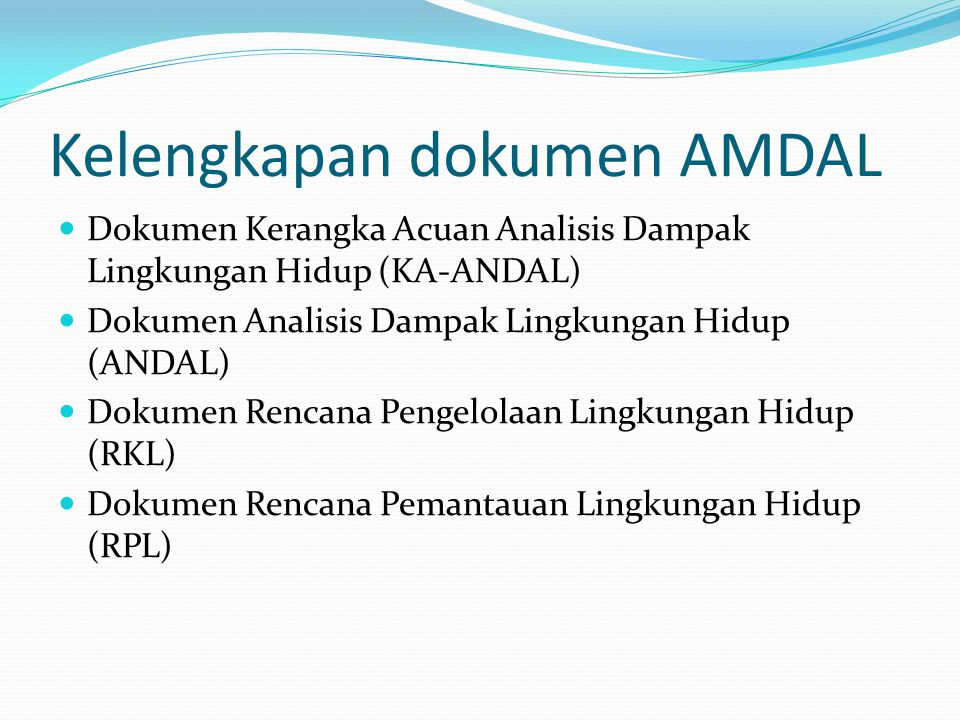 Kelengkapan dokumen AMDAL Dokumen Kerangka Acuan Analisis Dampak Lingkungan Hidup (KA-ANDAL) Dokumen Analisis Dampak Lingkungan Hidup (ANDAL) Dokumen
