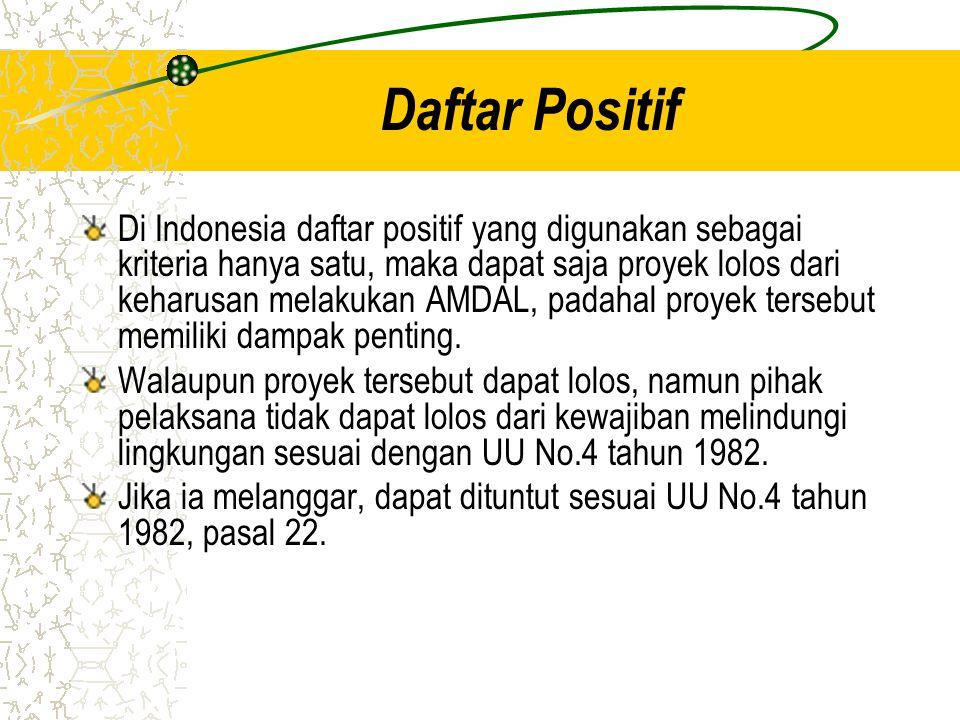 Daftar Positif Di Indonesia daftar positif yang digunakan sebagai kriteria hanya satu, maka dapat saja proyek lolos dari keharusan melakukan AMDAL, pa