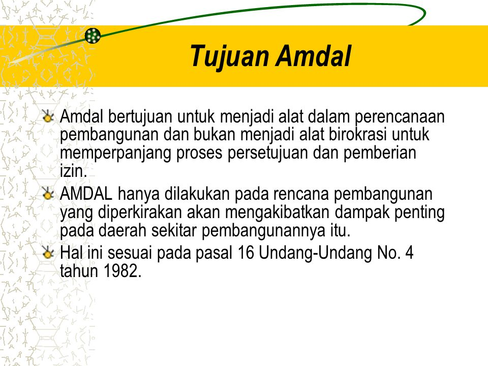 Tujuan Amdal Amdal bertujuan untuk menjadi alat dalam perencanaan pembangunan dan bukan menjadi alat birokrasi untuk memperpanjang proses persetujuan