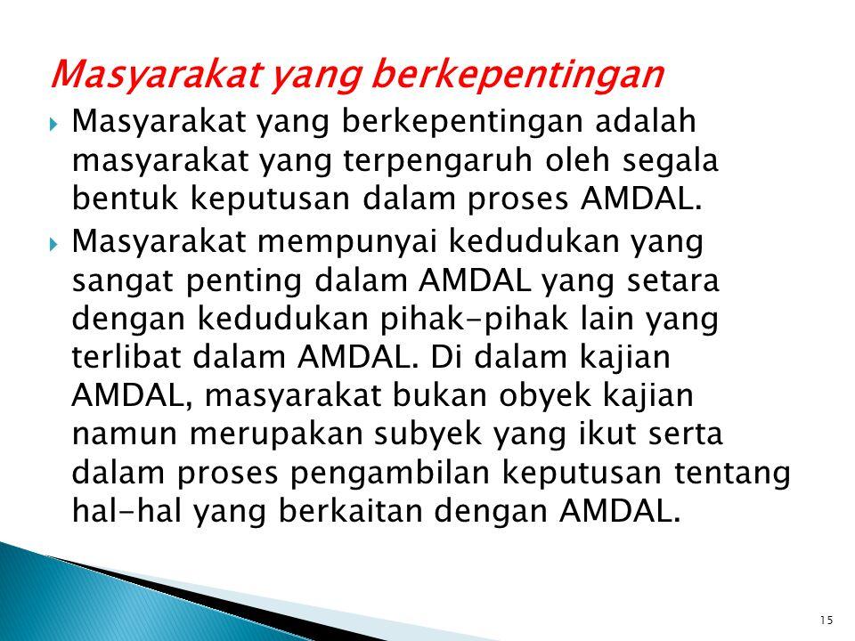 Masyarakat yang berkepentingan  Masyarakat yang berkepentingan adalah masyarakat yang terpengaruh oleh segala bentuk keputusan dalam proses AMDAL. 