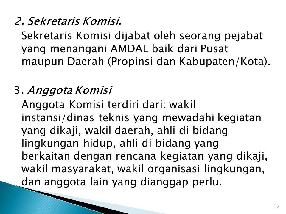 2. Sekretaris Komisi. Sekretaris Komisi dijabat oleh seorang pejabat yang menangani AMDAL baik dari Pusat maupun Daerah (Propinsi dan Kabupaten/Kota).