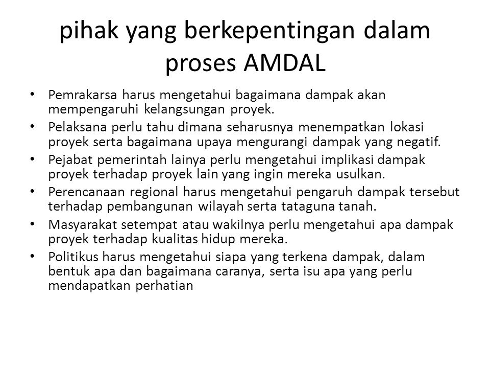 pihak yang berkepentingan dalam proses AMDAL Pemrakarsa harus mengetahui bagaimana dampak akan mempengaruhi kelangsungan proyek. Pelaksana perlu tahu