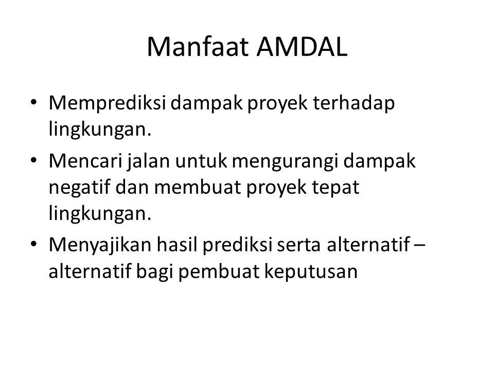 Manfaat AMDAL Memprediksi dampak proyek terhadap lingkungan. Mencari jalan untuk mengurangi dampak negatif dan membuat proyek tepat lingkungan. Menyaj