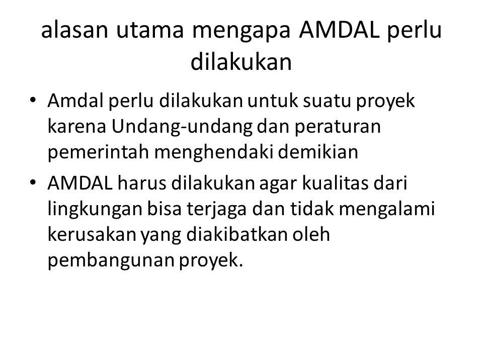 alasan utama mengapa AMDAL perlu dilakukan Amdal perlu dilakukan untuk suatu proyek karena Undang-undang dan peraturan pemerintah menghendaki demikian