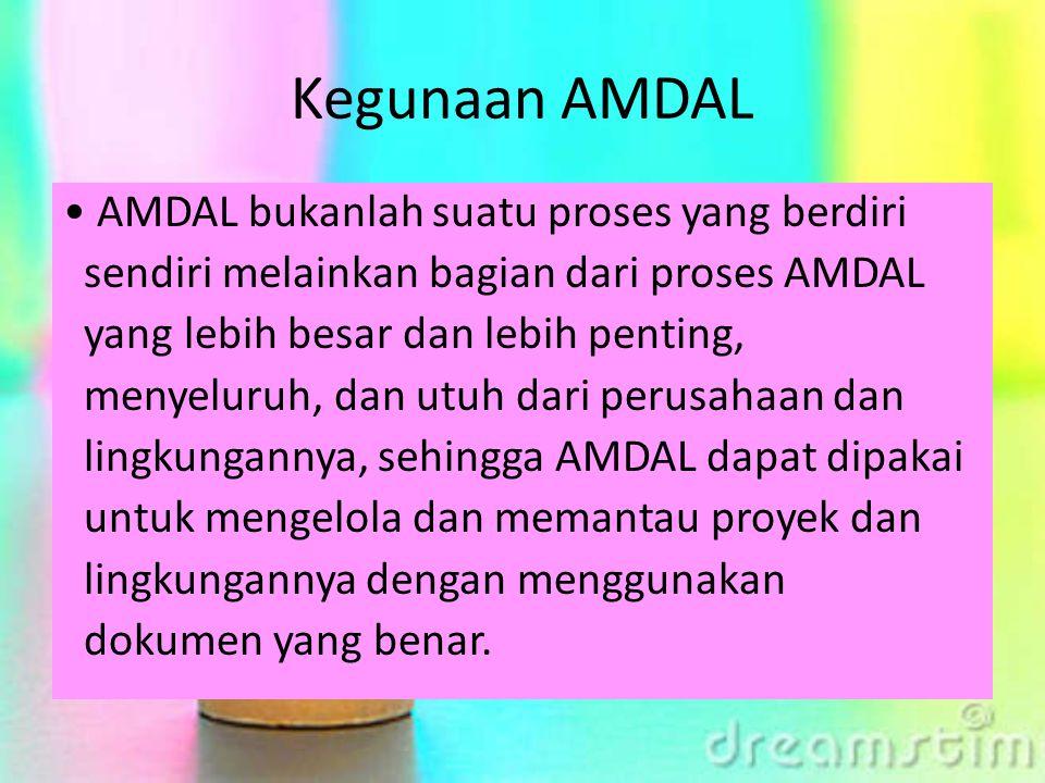Kegunaan AMDAL AMDAL bukanlah suatu proses yang berdiri sendiri melainkan bagian dari proses AMDAL yang lebih besar dan lebih penting, menyeluruh, dan