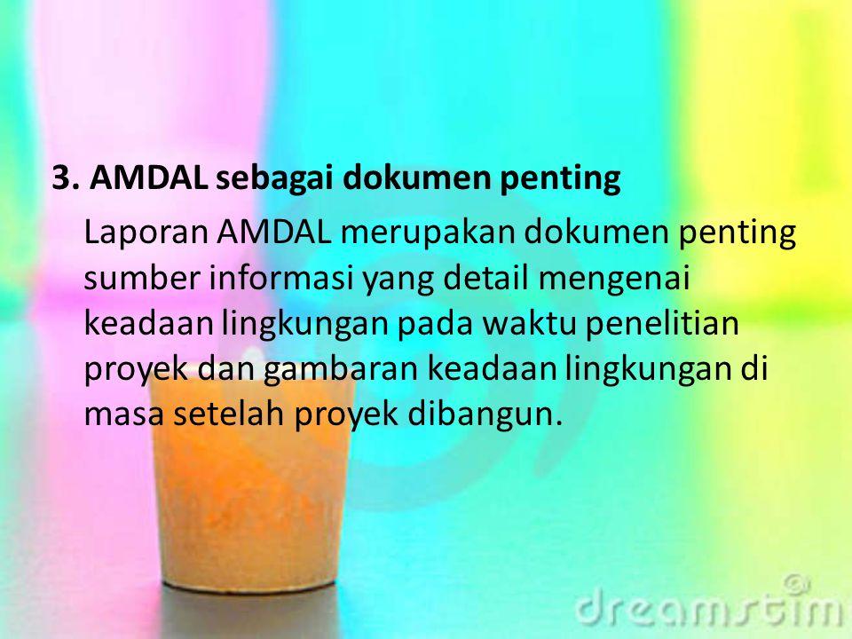3. AMDAL sebagai dokumen penting Laporan AMDAL merupakan dokumen penting sumber informasi yang detail mengenai keadaan lingkungan pada waktu penelitia