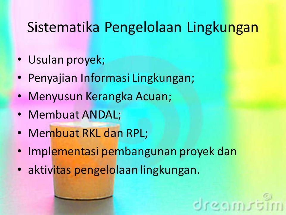 Sistematika Pengelolaan Lingkungan Usulan proyek; Penyajian Informasi Lingkungan; Menyusun Kerangka Acuan; Membuat ANDAL; Membuat RKL dan RPL; Impleme