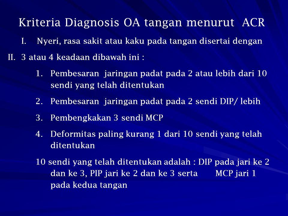 Kriteria Diagnosis OA tangan menurut ACR I. Nyeri, rasa sakit atau kaku pada tangan disertai dengan II. 3 atau 4 keadaan dibawah ini : 1.Pembesaran ja