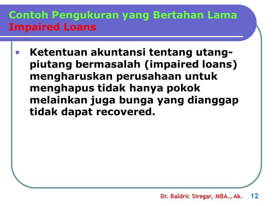 Dr. Baldric Siregar, MBA., Ak. 12 Ketentuan akuntansi tentang utang- piutang bermasalah (impaired loans) mengharuskan perusahaan untuk menghapus tidak