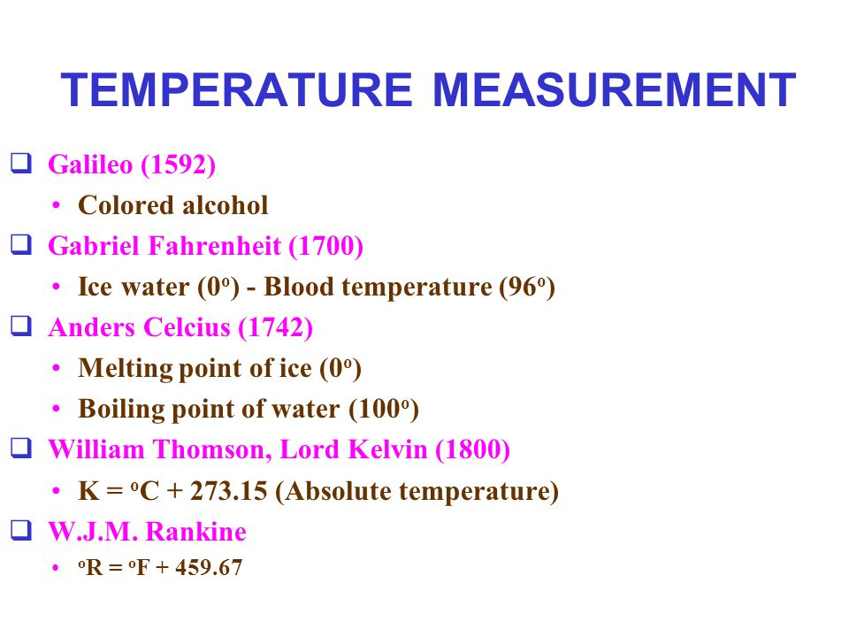 TEMPERATURE MEASUREMENT  Galileo (1592) Colored alcohol  Gabriel Fahrenheit (1700) Ice water (0 o ) - Blood temperature (96 o )  Anders Celcius (17