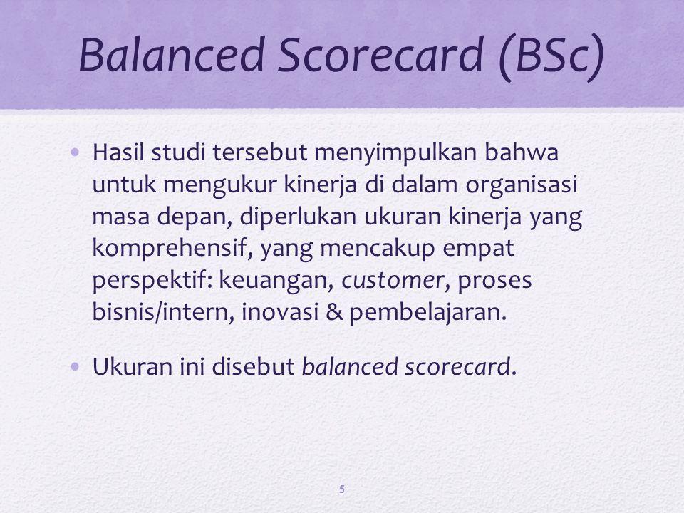 Balanced Scorecard (BSc) Hasil studi tersebut menyimpulkan bahwa untuk mengukur kinerja di dalam organisasi masa depan, diperlukan ukuran kinerja yang komprehensif, yang mencakup empat perspektif: keuangan, customer, proses bisnis/intern, inovasi & pembelajaran.