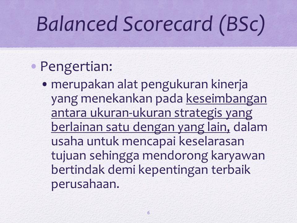 Balanced Scorecard (BSc) Pengertian: merupakan alat pengukuran kinerja yang menekankan pada keseimbangan antara ukuran-ukuran strategis yang berlainan satu dengan yang lain, dalam usaha untuk mencapai keselarasan tujuan sehingga mendorong karyawan bertindak demi kepentingan terbaik perusahaan.