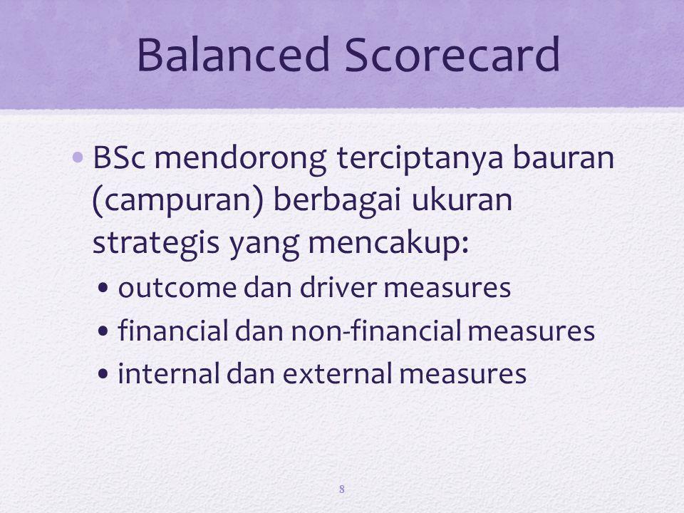Balanced Scorecard BSc mendorong terciptanya bauran (campuran) berbagai ukuran strategis yang mencakup: outcome dan driver measures financial dan non-financial measures internal dan external measures 8