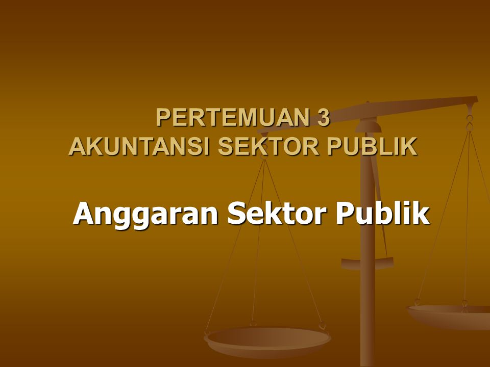 Anggaran Sektor Publik PERTEMUAN 3 AKUNTANSI SEKTOR PUBLIK