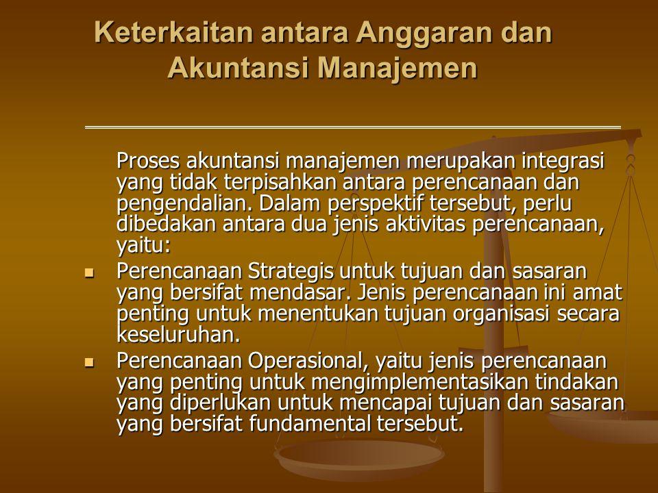 Keterkaitan antara Anggaran dan Akuntansi Manajemen Proses akuntansi manajemen merupakan integrasi yang tidak terpisahkan antara perencanaan dan penge