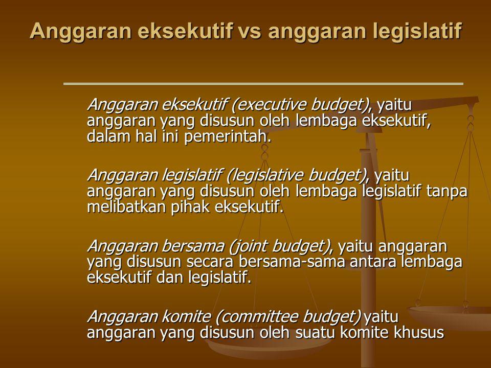 Anggaran eksekutif vs anggaran legislatif Anggaran eksekutif (executive budget), yaitu anggaran yang disusun oleh lembaga eksekutif, dalam hal ini pem