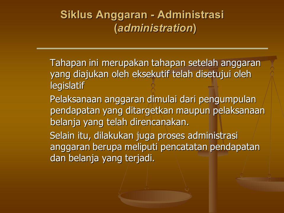 Siklus Anggaran - Administrasi (administration) Tahapan ini merupakan tahapan setelah anggaran yang diajukan oleh eksekutif telah disetujui oleh legis