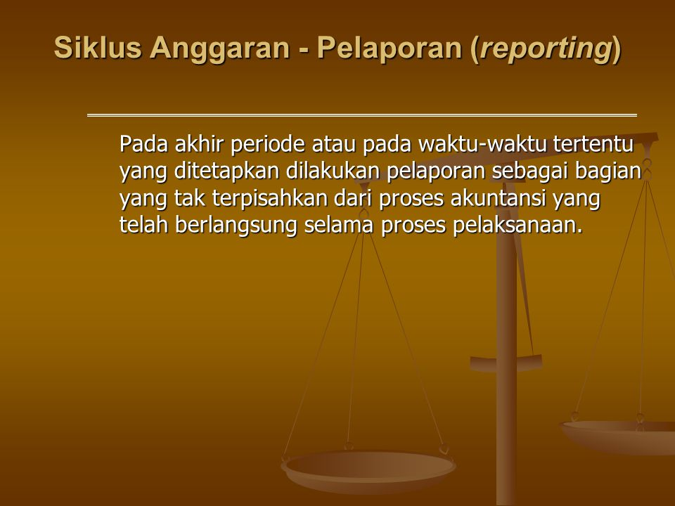 Siklus Anggaran - Pelaporan (reporting) Pada akhir periode atau pada waktu-waktu tertentu yang ditetapkan dilakukan pelaporan sebagai bagian yang tak