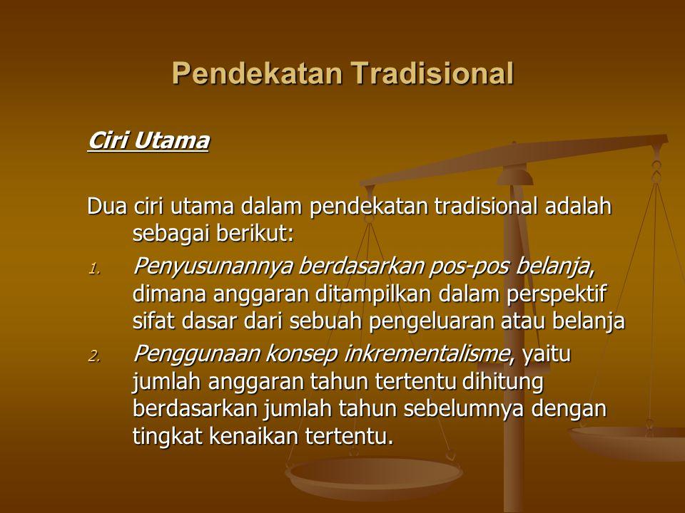 Pendekatan Tradisional Ciri Utama Dua ciri utama dalam pendekatan tradisional adalah sebagai berikut: 1. Penyusunannya berdasarkan pos-pos belanja, di