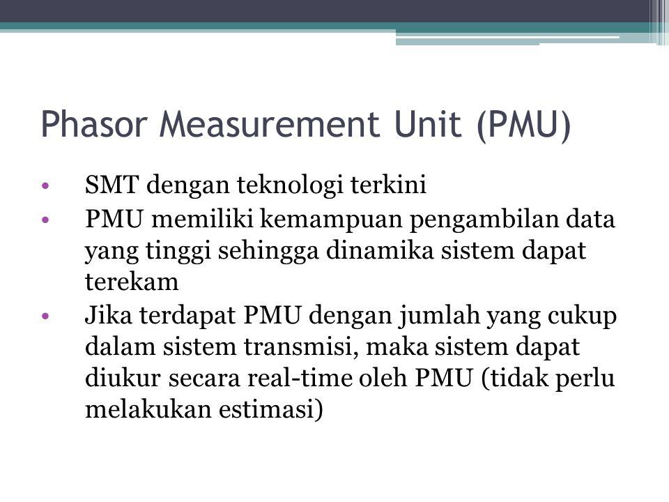Phasor Measurement Unit (PMU) SMT dengan teknologi terkini PMU memiliki kemampuan pengambilan data yang tinggi sehingga dinamika sistem dapat terekam Jika terdapat PMU dengan jumlah yang cukup dalam sistem transmisi, maka sistem dapat diukur secara real-time oleh PMU (tidak perlu melakukan estimasi)