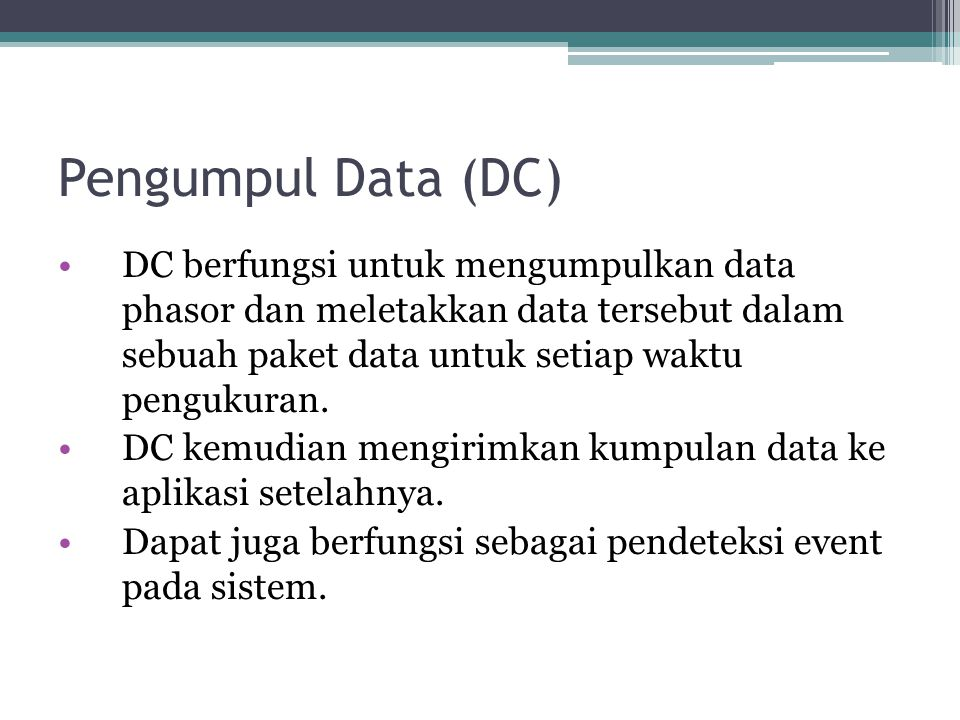 Pengumpul Data (DC) DC berfungsi untuk mengumpulkan data phasor dan meletakkan data tersebut dalam sebuah paket data untuk setiap waktu pengukuran.